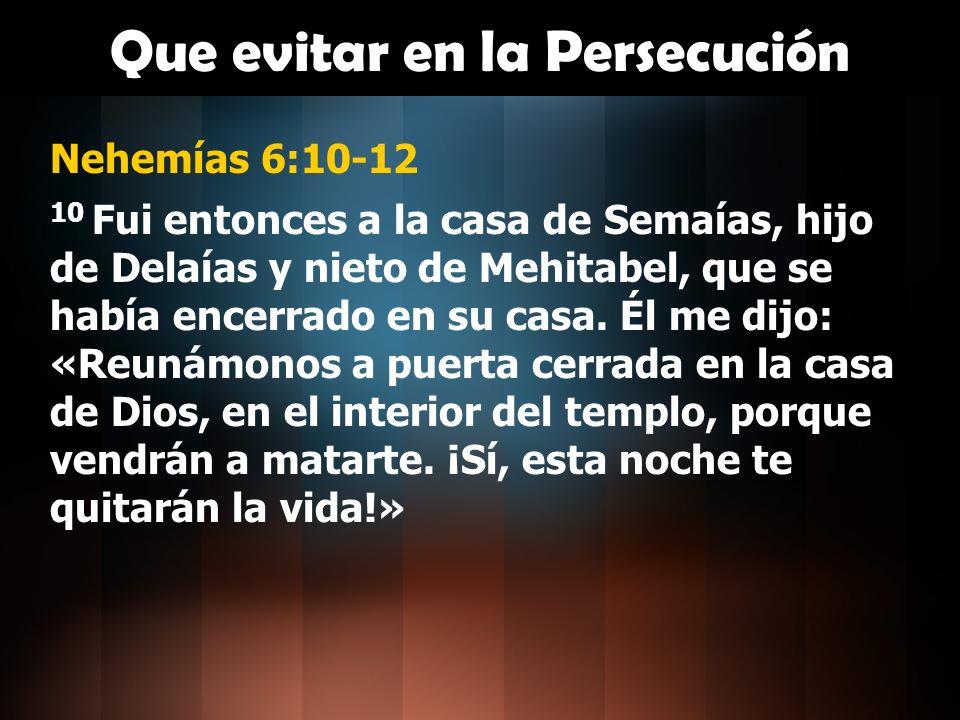 Que evitar en la Persecución Nehemías 6:10-12 10 Fui entonces a la casa de Semaías, hijo de Delaías y nieto de Mehitabel, que se había encerrado en su