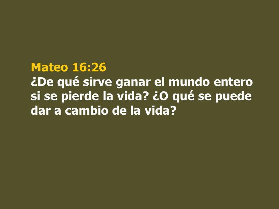 Mateo 16:26 ¿De qué sirve ganar el mundo entero si se pierde la vida? ¿O qué se puede dar a cambio de la vida?