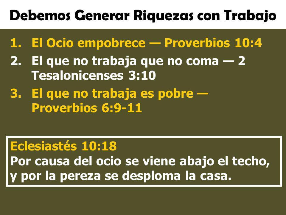 Debemos Generar Riquezas con Trabajo 1.El Ocio empobrece Proverbios 10:4 2.El que no trabaja que no coma 2 Tesalonicenses 3:10 3.El que no trabaja es
