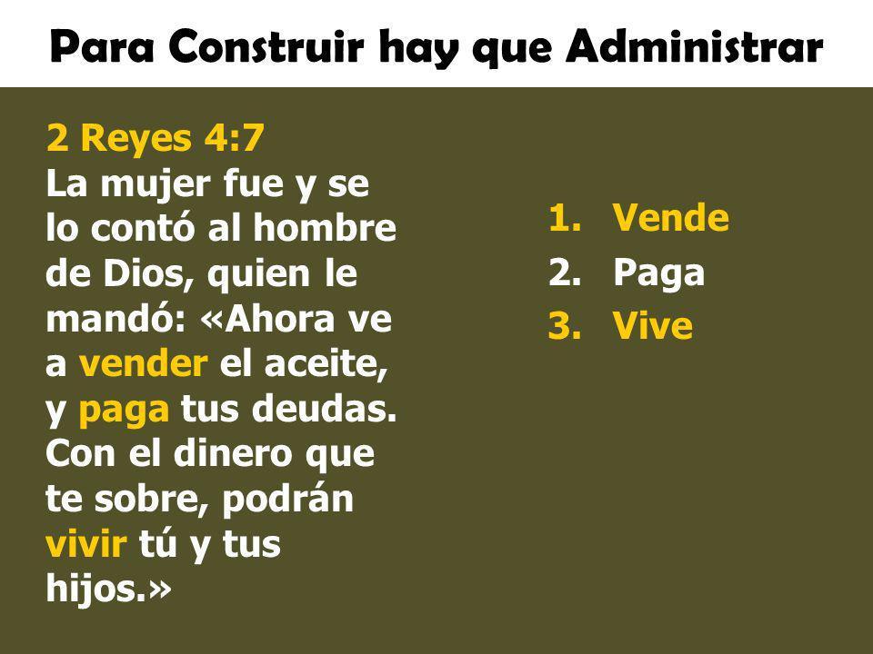 Para Construir hay que Administrar 1.Vende 2.Paga 3.Vive 2 Reyes 4:7 La mujer fue y se lo contó al hombre de Dios, quien le mandó: «Ahora ve a vender