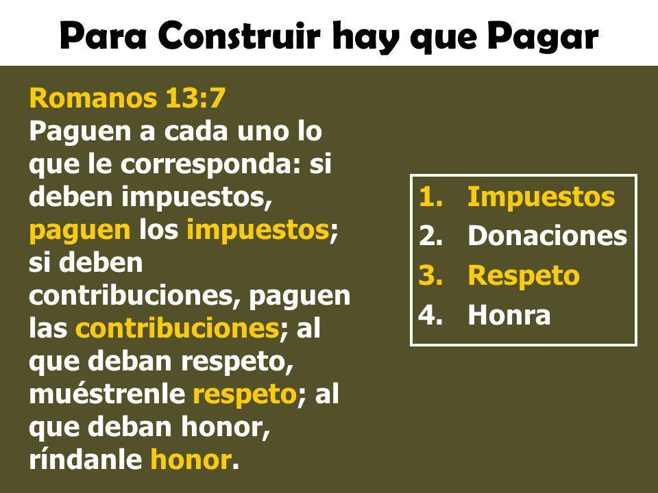 Para Construir hay que Pagar 1.Impuestos 2.Donaciones 3.Respeto 4.Honra Romanos 13:7 Paguen a cada uno lo que le corresponda: si deben impuestos, pagu