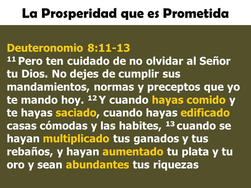 La Prosperidad que es Prometida Deuteronomio 8:11-13 11 Pero ten cuidado de no olvidar al Señor tu Dios. No dejes de cumplir sus mandamientos, normas
