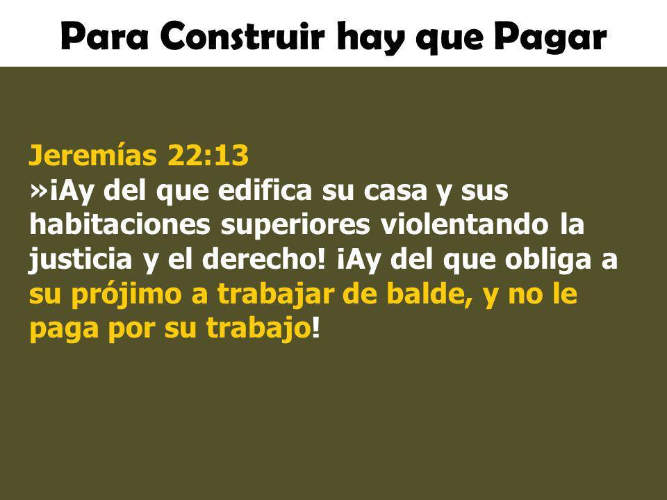 Para Construir hay que Pagar Jeremías 22:13 »¡Ay del que edifica su casa y sus habitaciones superiores violentando la justicia y el derecho! ¡Ay del q