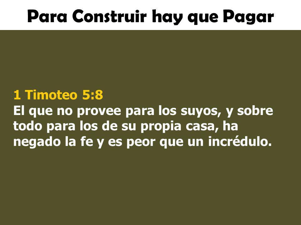 Para Construir hay que Pagar 1 Timoteo 5:8 El que no provee para los suyos, y sobre todo para los de su propia casa, ha negado la fe y es peor que un