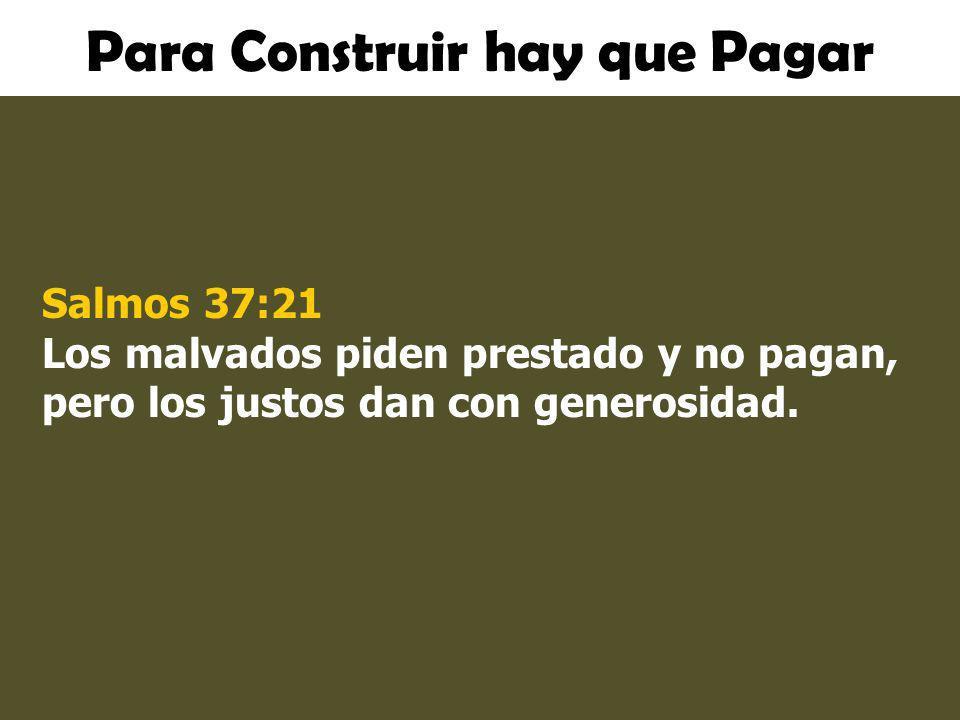 Para Construir hay que Pagar Salmos 37:21 Los malvados piden prestado y no pagan, pero los justos dan con generosidad.