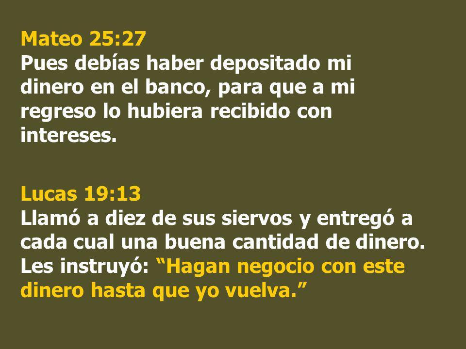 Mateo 25:27 Pues debías haber depositado mi dinero en el banco, para que a mi regreso lo hubiera recibido con intereses. Lucas 19:13 Llamó a diez de s