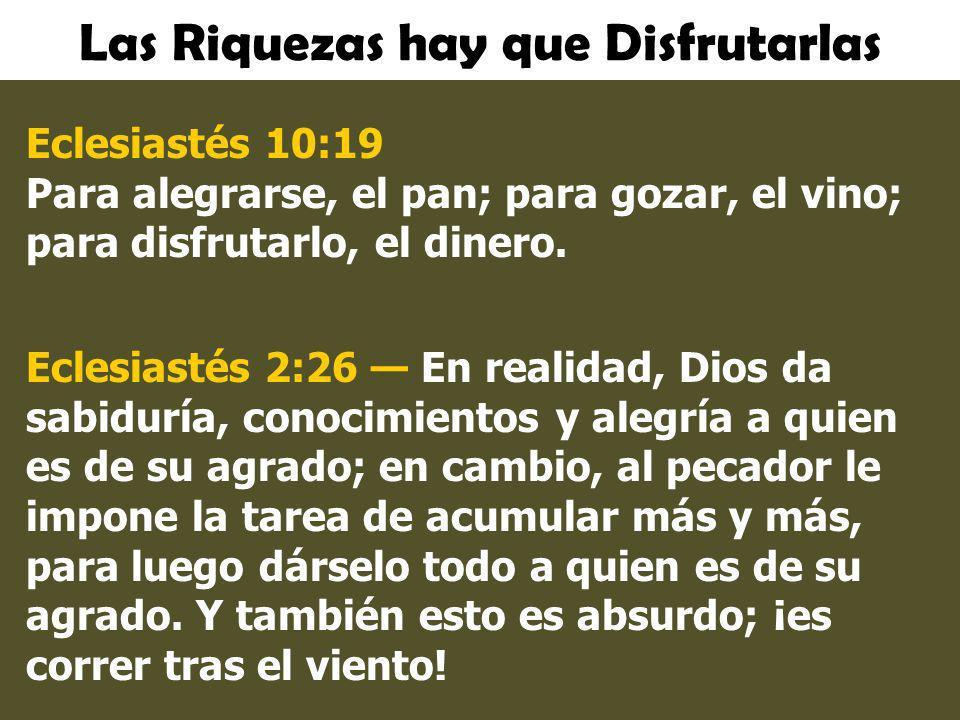 Las Riquezas hay que Disfrutarlas Eclesiastés 10:19 Para alegrarse, el pan; para gozar, el vino; para disfrutarlo, el dinero. Eclesiastés 2:26 En real