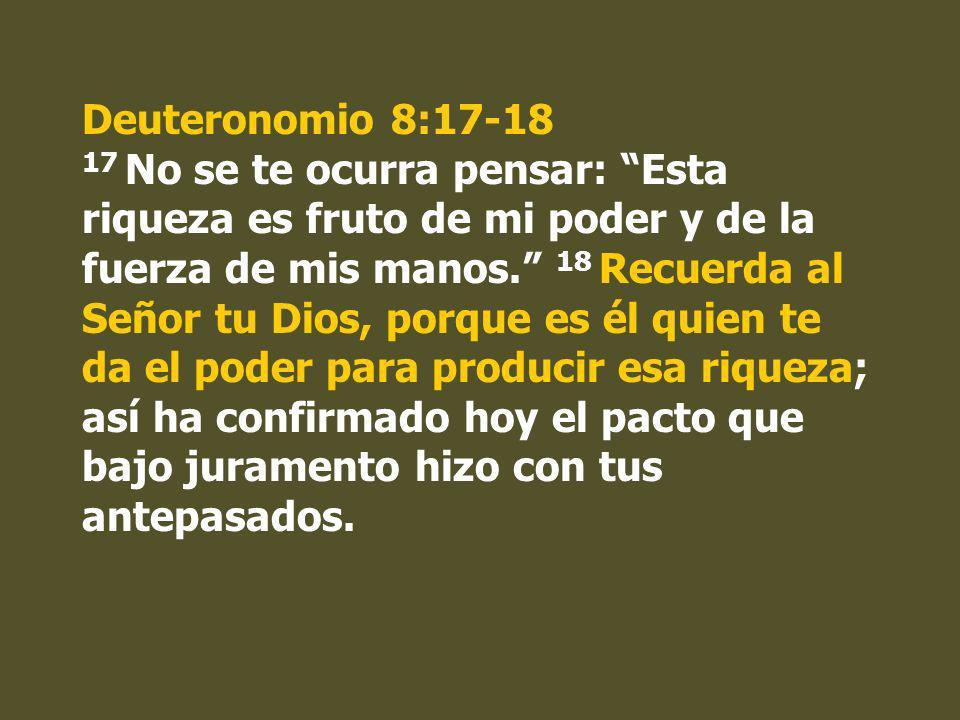 Deuteronomio 8:17-18 17 No se te ocurra pensar: Esta riqueza es fruto de mi poder y de la fuerza de mis manos. 18 Recuerda al Señor tu Dios, porque es