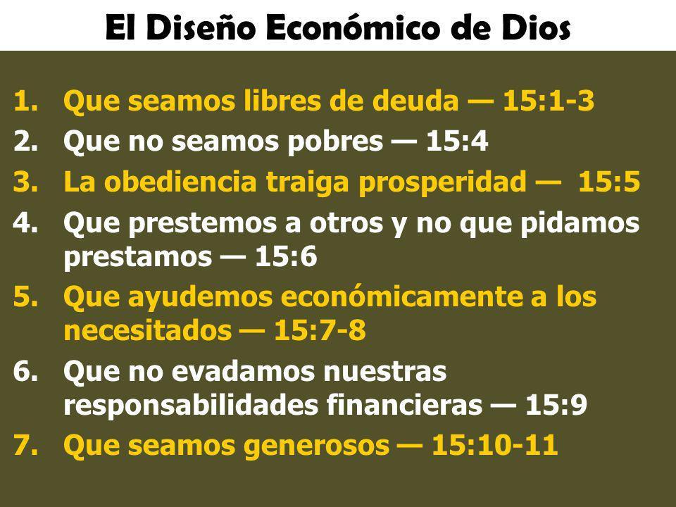 El Diseño Económico de Dios 1.Que seamos libres de deuda 15:1-3 2.Que no seamos pobres 15:4 3.La obediencia traiga prosperidad 15:5 4.Que prestemos a