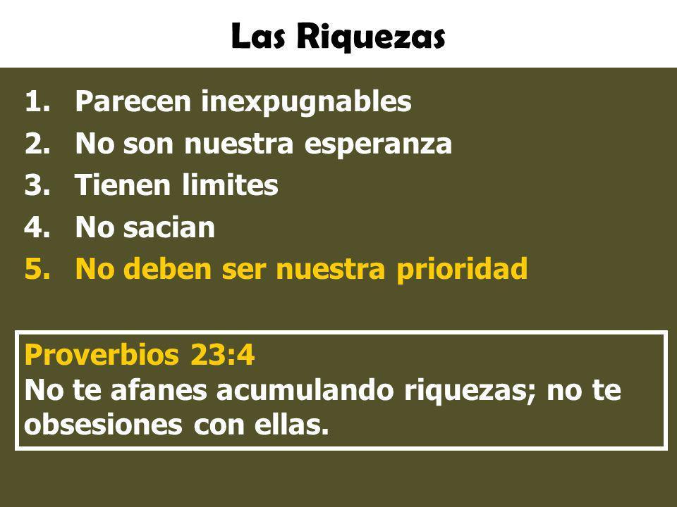 Las Riquezas 1.Parecen inexpugnables 2.No son nuestra esperanza 3.Tienen limites 4.No sacian 5.No deben ser nuestra prioridad Proverbios 23:4 No te af