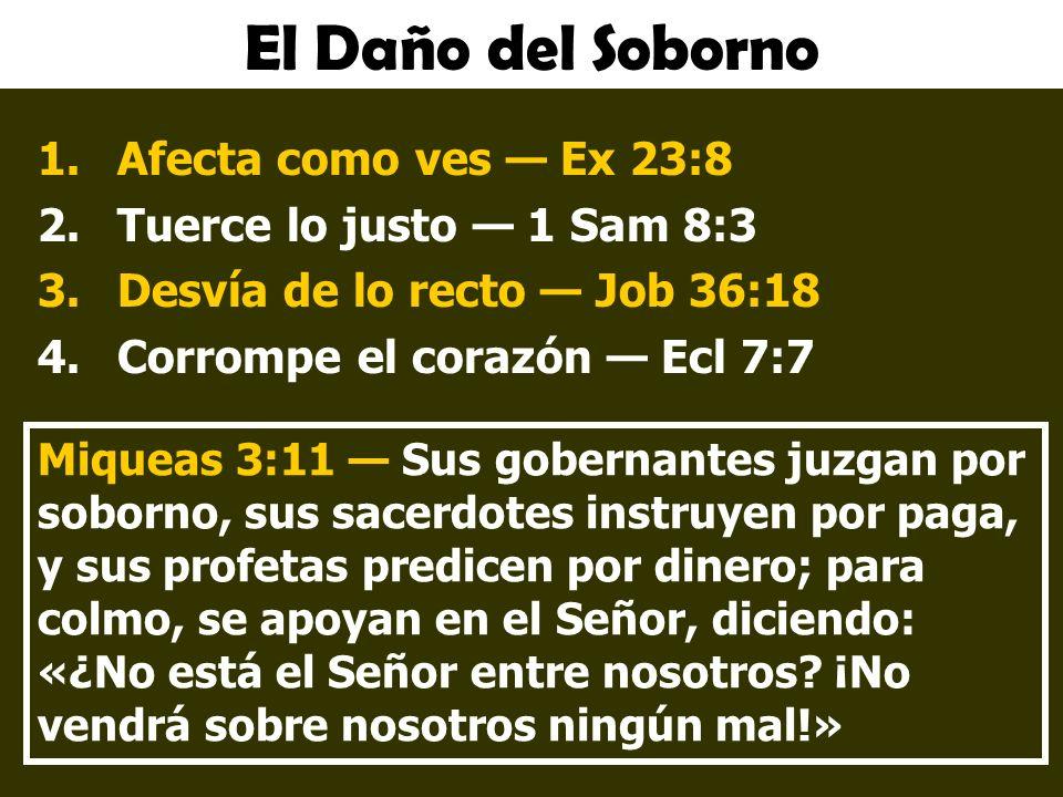 El Daño del Soborno 1.Afecta como ves Ex 23:8 2.Tuerce lo justo 1 Sam 8:3 3.Desvía de lo recto Job 36:18 4.Corrompe el corazón Ecl 7:7 Miqueas 3:11 Sus gobernantes juzgan por soborno, sus sacerdotes instruyen por paga, y sus profetas predicen por dinero; para colmo, se apoyan en el Señor, diciendo: «¿No está el Señor entre nosotros.