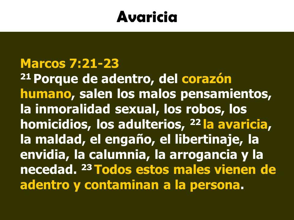 Avaricia Marcos 7:21-23 21 Porque de adentro, del corazón humano, salen los malos pensamientos, la inmoralidad sexual, los robos, los homicidios, los adulterios, 22 la avaricia, la maldad, el engaño, el libertinaje, la envidia, la calumnia, la arrogancia y la necedad.
