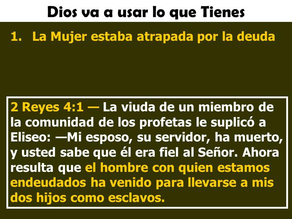 Dios va a usar lo que Tienes 1.La Mujer estaba atrapada por la deuda 2 Reyes 4:1 La viuda de un miembro de la comunidad de los profetas le suplicó a Eliseo: Mi esposo, su servidor, ha muerto, y usted sabe que él era fiel al Señor.
