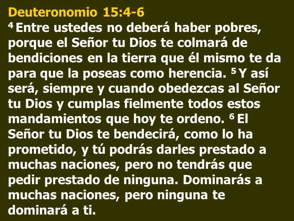 Deuteronomio 15:4-6 4 Entre ustedes no deberá haber pobres, porque el Señor tu Dios te colmará de bendiciones en la tierra que él mismo te da para que la poseas como herencia.