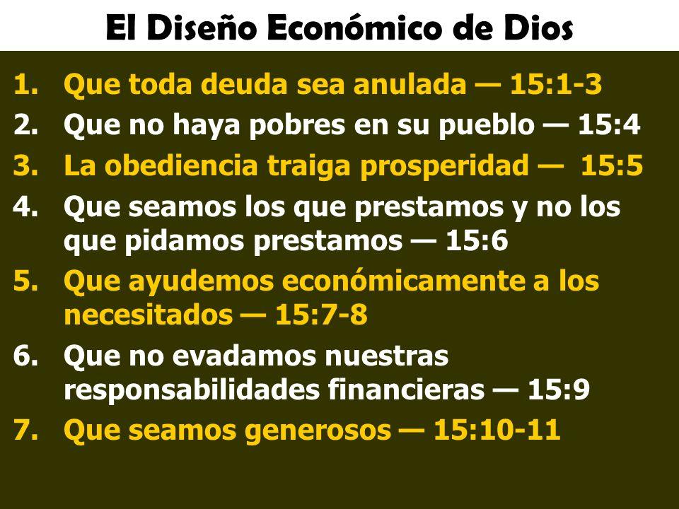 El Diseño Económico de Dios 1.Que toda deuda sea anulada 15:1-3 2.Que no haya pobres en su pueblo 15:4 3.La obediencia traiga prosperidad 15:5 4.Que seamos los que prestamos y no los que pidamos prestamos 15:6 5.Que ayudemos económicamente a los necesitados 15:7-8 6.Que no evadamos nuestras responsabilidades financieras 15:9 7.Que seamos generosos 15:10-11