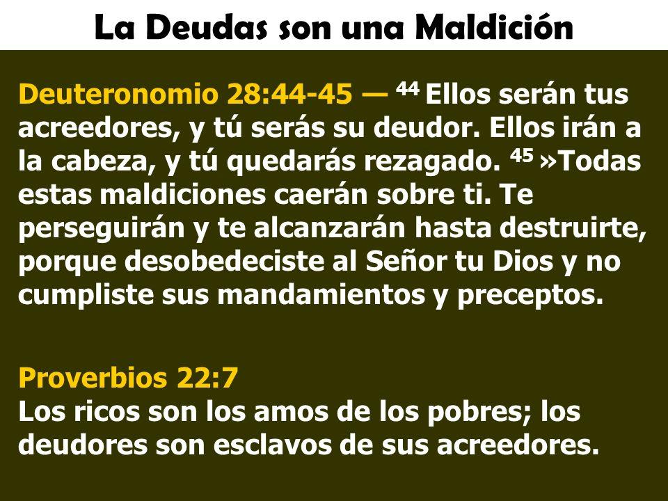 La Deudas son una Maldición Deuteronomio 28:44-45 44 Ellos serán tus acreedores, y tú serás su deudor.