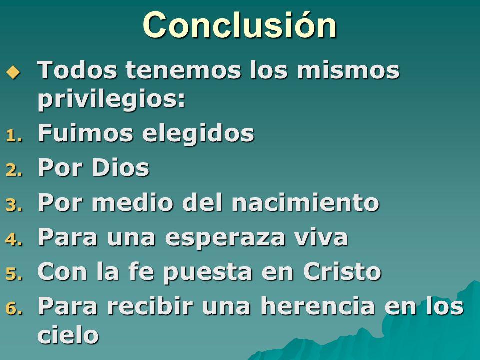 Conclusión Todos tenemos los mismos privilegios: Todos tenemos los mismos privilegios: 1. Fuimos elegidos 2. Por Dios 3. Por medio del nacimiento 4. P