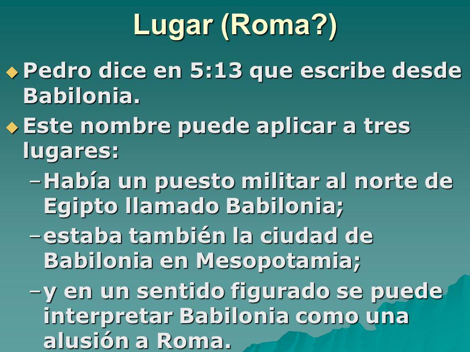 Lugar (Roma?) Pedro dice en 5:13 que escribe desde Babilonia. Este nombre puede aplicar a tres lugares: –H–H–H–Había un puesto militar al norte de Egi