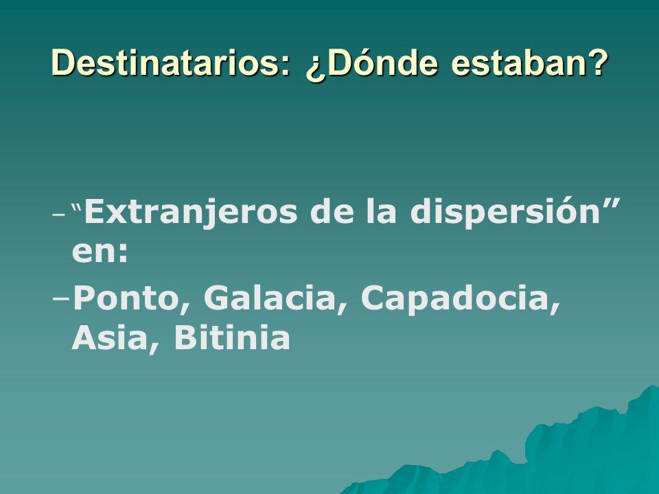 Destinatarios: ¿Dónde estaban? – – Extranjeros de la dispersión en: – –Ponto, Galacia, Capadocia, Asia, Bitinia