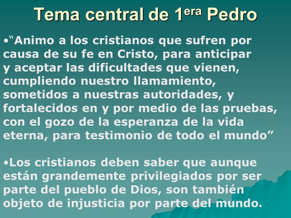 Tema central de 1 era Pedro Animo a los cristianos que sufren por causa de su fe en Cristo, para anticipar y aceptar las dificultades que vienen, cump