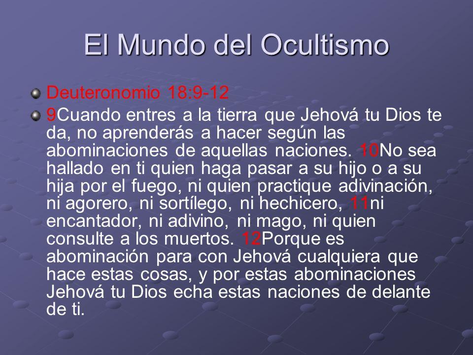 El Mundo del Ocultismo Deuteronomio 18:9-12 9Cuando entres a la tierra que Jehová tu Dios te da, no aprenderás a hacer según las abominaciones de aque