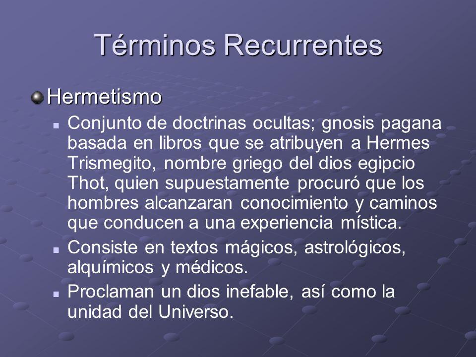 Términos Recurrentes Hermetismo Conjunto de doctrinas ocultas; gnosis pagana basada en libros que se atribuyen a Hermes Trismegito, nombre griego del