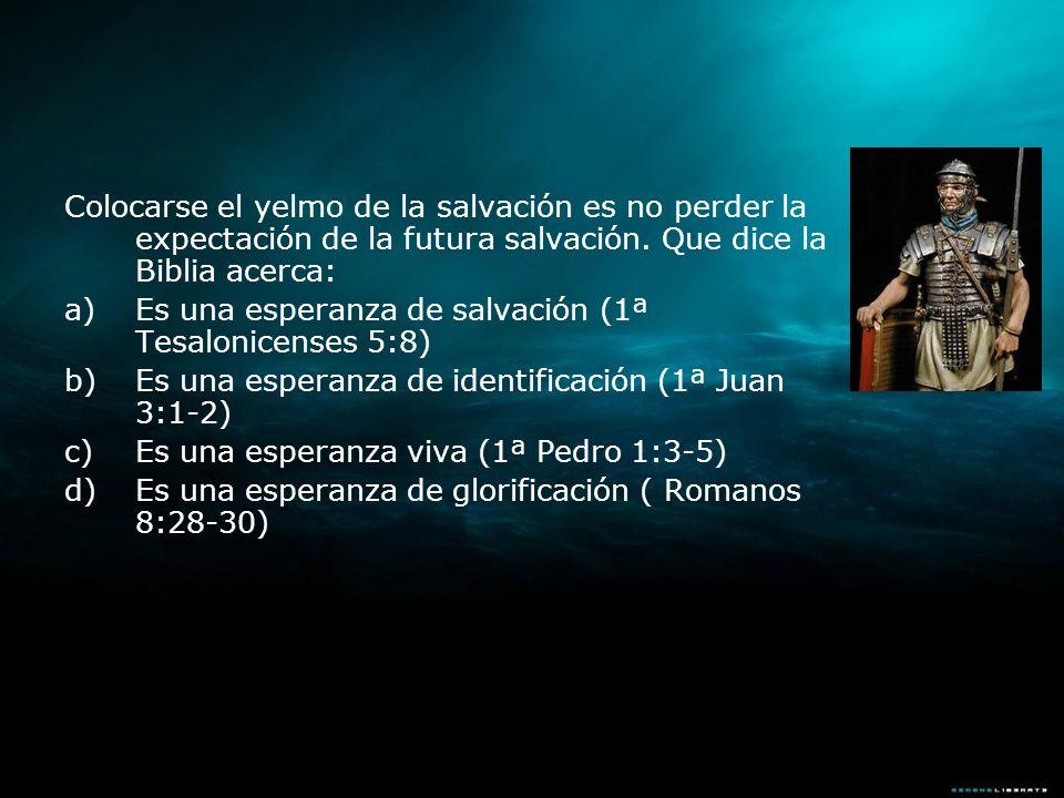 Colocarse el yelmo de la salvación es no perder la expectación de la futura salvación. Que dice la Biblia acerca: a)Es una esperanza de salvación (1ª