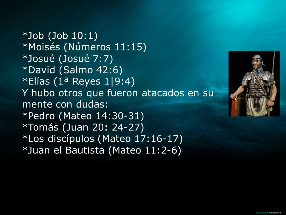 *Job (Job 10:1) *Moisés (Números 11:15) *Josué (Josué 7:7) *David (Salmo 42:6) *Elías (1ª Reyes 1|9:4) Y hubo otros que fueron atacados en su mente co