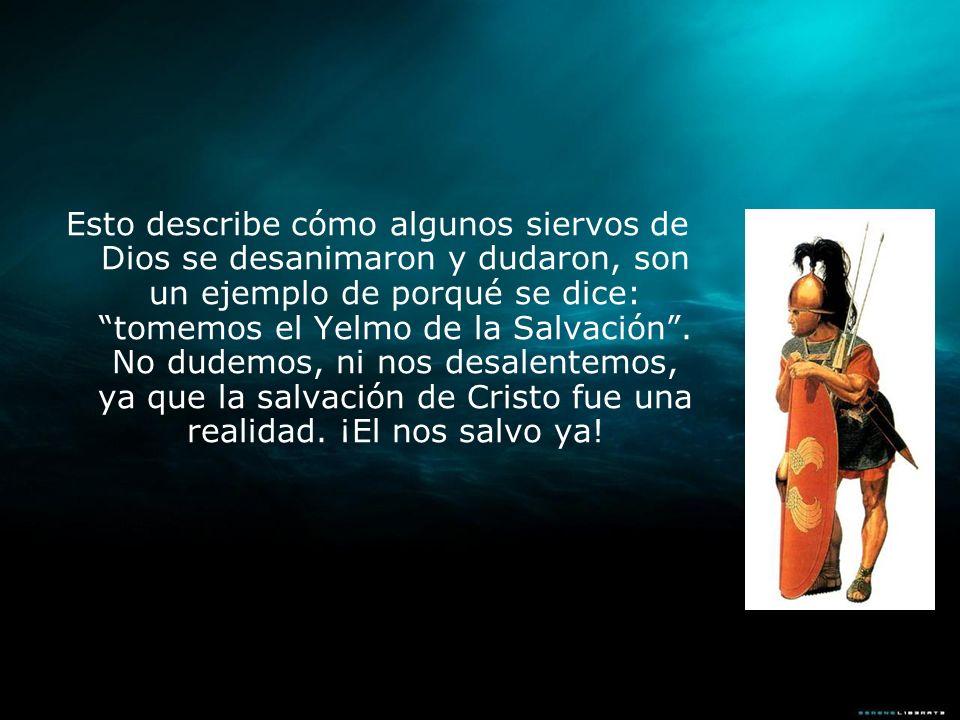 Esto describe cómo algunos siervos de Dios se desanimaron y dudaron, son un ejemplo de porqué se dice: tomemos el Yelmo de la Salvación. No dudemos, n