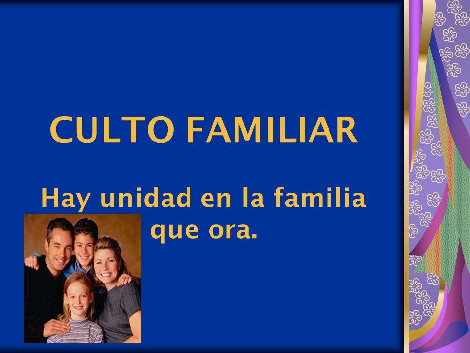 CULTO FAMILIAR Hay unidad en la familia que ora.