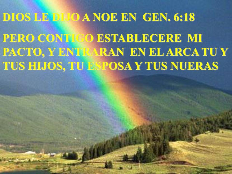DIOS LE DIJO A NOE EN GEN. 6:18 PERO CONTIGO ESTABLECERE MI PACTO, Y ENTRARAN EN EL ARCA TU Y TUS HIJOS, TU ESPOSA Y TUS NUERAS