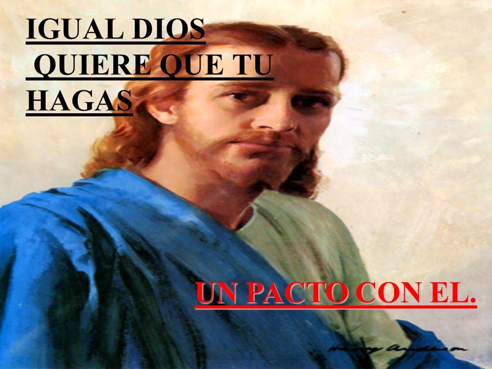 IGUAL DIOS QUIERE QUE TU HAGAS U N PACTO CON EL.