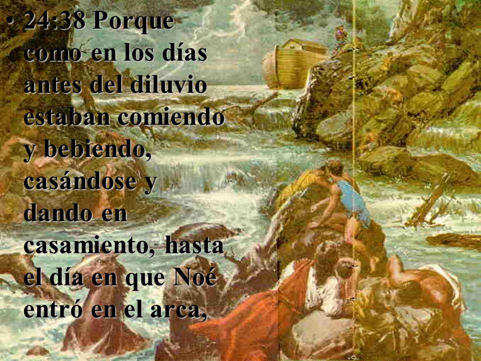 24:38 Porque como en los días antes del diluvio estaban comiendo y bebiendo, casándose y dando en casamiento, hasta el día en que Noé entró en el arca