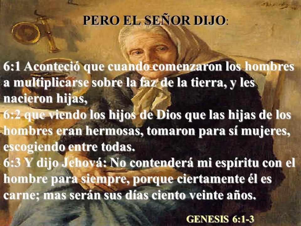 PERO EL SEÑOR DIJO PERO EL SEÑOR DIJO : 6:1 Aconteció que cuando comenzaron los hombres a multiplicarse sobre la faz de la tierra, y les nacieron hija