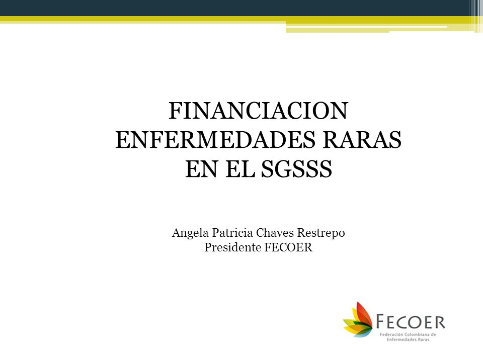 FINANCIACION ENFERMEDADES RARAS EN EL SGSSS Angela Patricia Chaves Restrepo Presidente FECOER