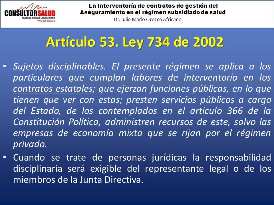La Interventoría de contratos de gestión del Aseguramiento en el régimen subsidiado de salud Dr. Julio Mario Orozco Africano Artículo 53. Ley 734 de 2