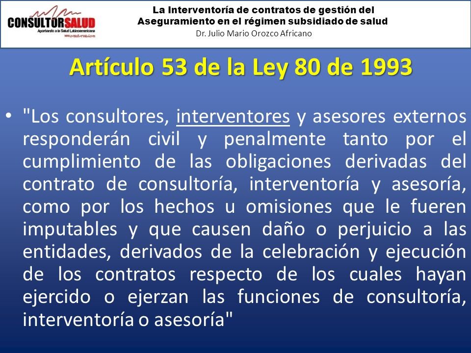 La Interventoría de contratos de gestión del Aseguramiento en el régimen subsidiado de salud Dr. Julio Mario Orozco Africano Artículo 53 de la Ley 80