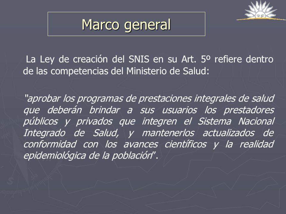 Marco general La Ley de creación del SNIS en su Art. 5º refiere dentro de las competencias del Ministerio de Salud: aprobar los programas de prestacio