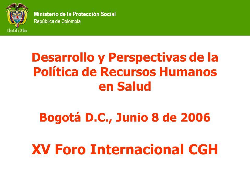 Ministerio de la Protección Social República de Colombia Desarrollo y Perspectivas de la Política de Recursos Humanos en Salud Bogotá D.C., Junio 8 de 2006 XV Foro Internacional CGH