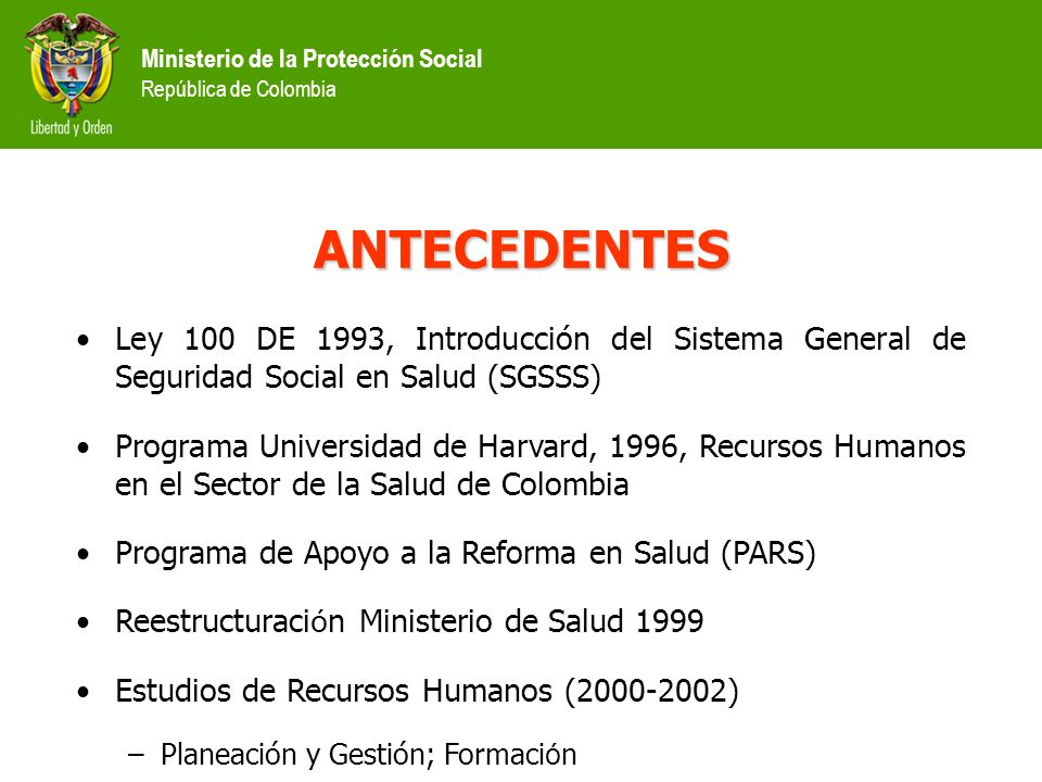 Ministerio de la Protección Social República de Colombia ANTECEDENTES Ley 100 DE 1993, Introducción del Sistema General de Seguridad Social en Salud (SGSSS) Programa Universidad de Harvard, 1996, Recursos Humanos en el Sector de la Salud de Colombia Programa de Apoyo a la Reforma en Salud (PARS) Reestructuraci ó n Ministerio de Salud 1999 Estudios de Recursos Humanos (2000-2002) –Planeación y Gestión; Formaci ó n