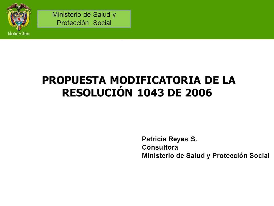 PROPUESTA MODIFICATORIA DE LA RESOLUCIÓN 1043 DE 2006 Patricia Reyes S. Consultora Ministerio de Salud y Protección Social Ministerio de Salud y Prote