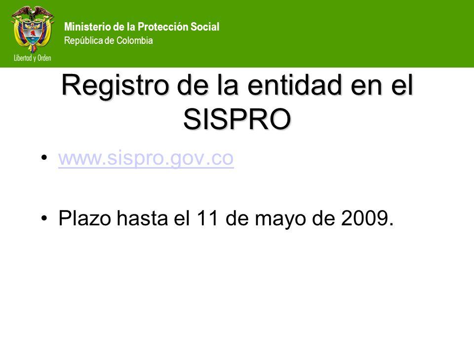 Ministerio de la Protección Social República de Colombia Registro de la entidad en el SISPRO www.sispro.gov.co Plazo hasta el 11 de mayo de 2009.