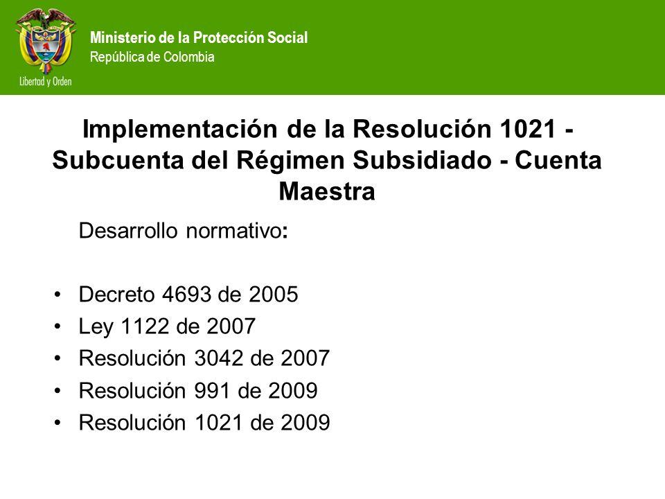 Desarrollo normativo: Decreto 4693 de 2005 Ley 1122 de 2007 Resolución 3042 de 2007 Resolución 991 de 2009 Resolución 1021 de 2009 Implementación de l