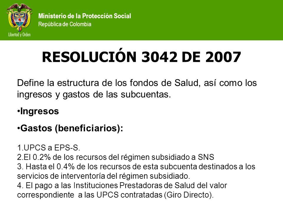 Ministerio de la Protección Social República de Colombia RESOLUCIÓN 3042 DE 2007 Define la estructura de los fondos de Salud, así como los ingresos y