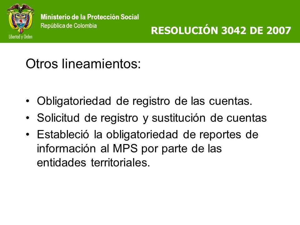 Ministerio de la Protección Social República de Colombia RESOLUCIÓN 3042 DE 2007 Otros lineamientos: Obligatoriedad de registro de las cuentas. Solici