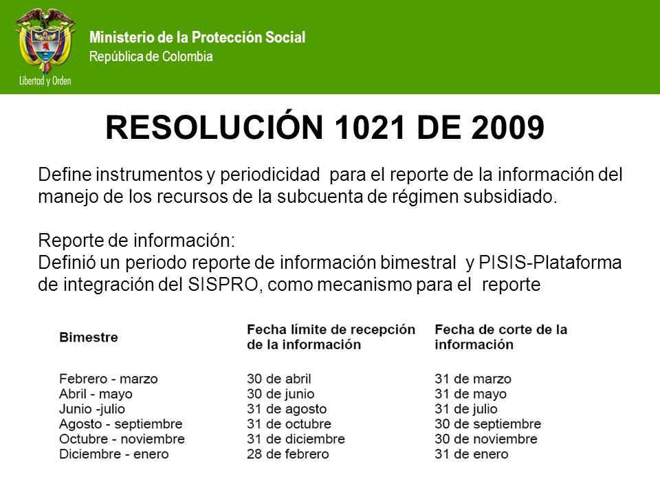 Ministerio de la Protección Social República de Colombia RESOLUCIÓN 1021 DE 2009 Define instrumentos y periodicidad para el reporte de la información