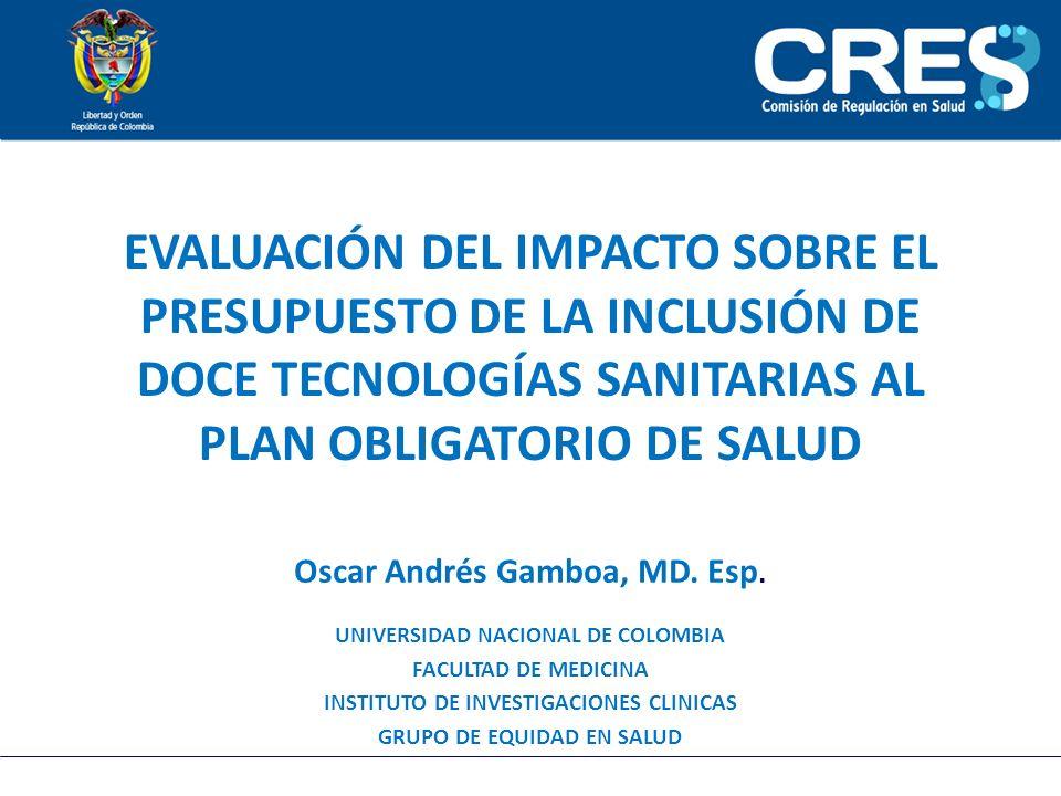 EVALUACIÓN DEL IMPACTO SOBRE EL PRESUPUESTO DE LA INCLUSIÓN DE DOCE TECNOLOGÍAS SANITARIAS AL PLAN OBLIGATORIO DE SALUD Oscar Andrés Gamboa, MD. Esp.