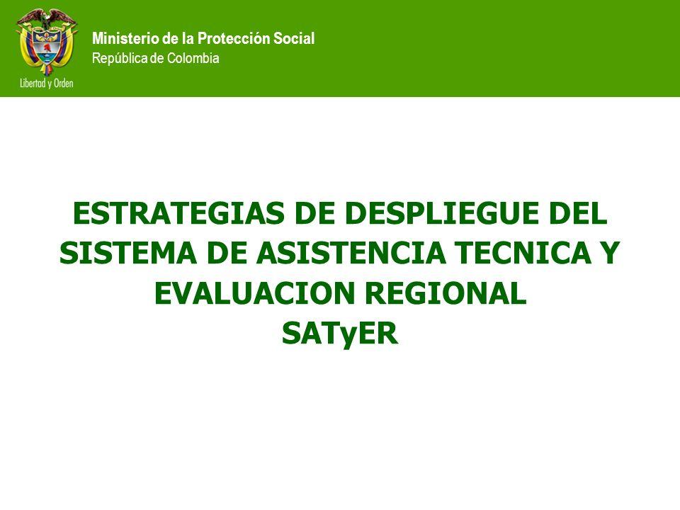 Ministerio de la Protección Social República de Colombia ESTRATEGIAS DE DESPLIEGUE DEL SISTEMA DE ASISTENCIA TECNICA Y EVALUACION REGIONAL SATyER