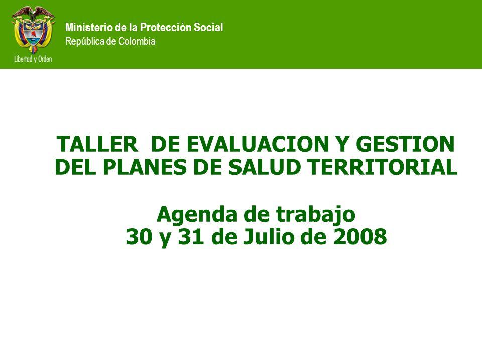 Ministerio de la Protección Social República de Colombia TALLER DE EVALUACION Y GESTION DEL PLANES DE SALUD TERRITORIAL Agenda de trabajo 30 y 31 de J