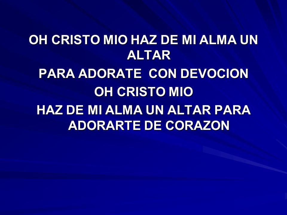OH CRISTO MIO HAZ DE MI ALMA UN ALTAR PARA ADORATE CON DEVOCION OH CRISTO MIO HAZ DE MI ALMA UN ALTAR PARA ADORARTE DE CORAZON